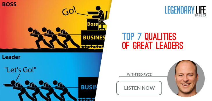 155 ted ryce top 7 qualities of great leaders legendary life podcast